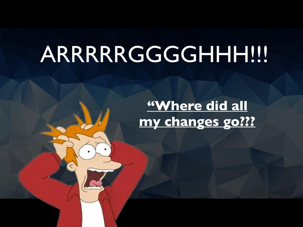 """Where did all my changes go??? ARRRRRGGGGHHH!!!"