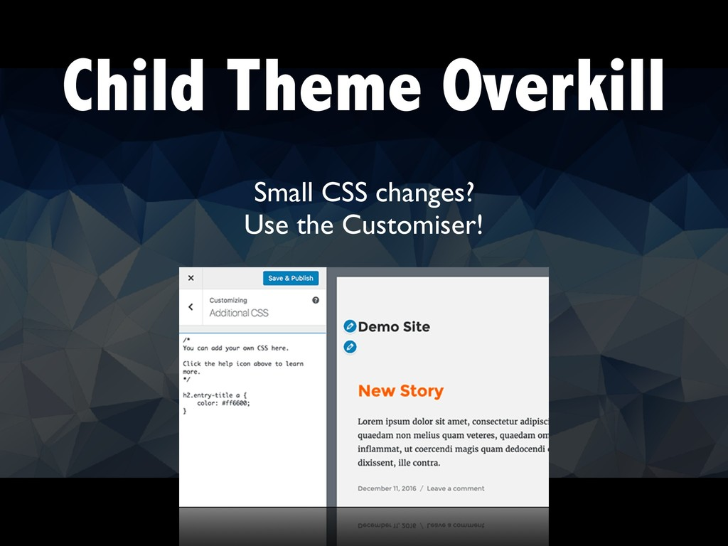 Child Theme Overkill Small CSS changes? Use the...
