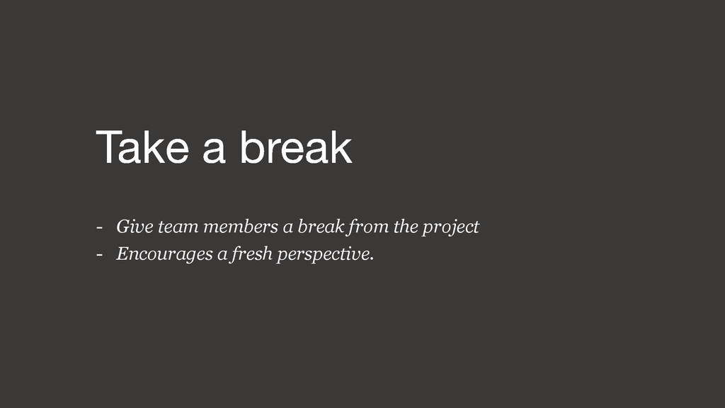 - Give team members a break from the project - ...