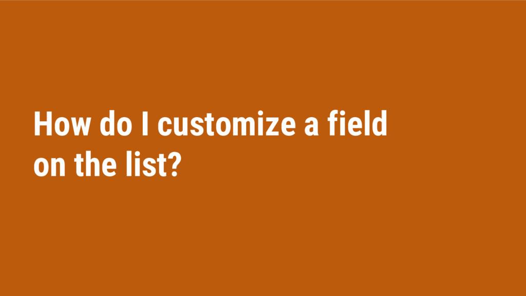 How do I customize a field on the list?