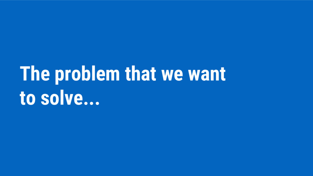 The problem that we want to solve...