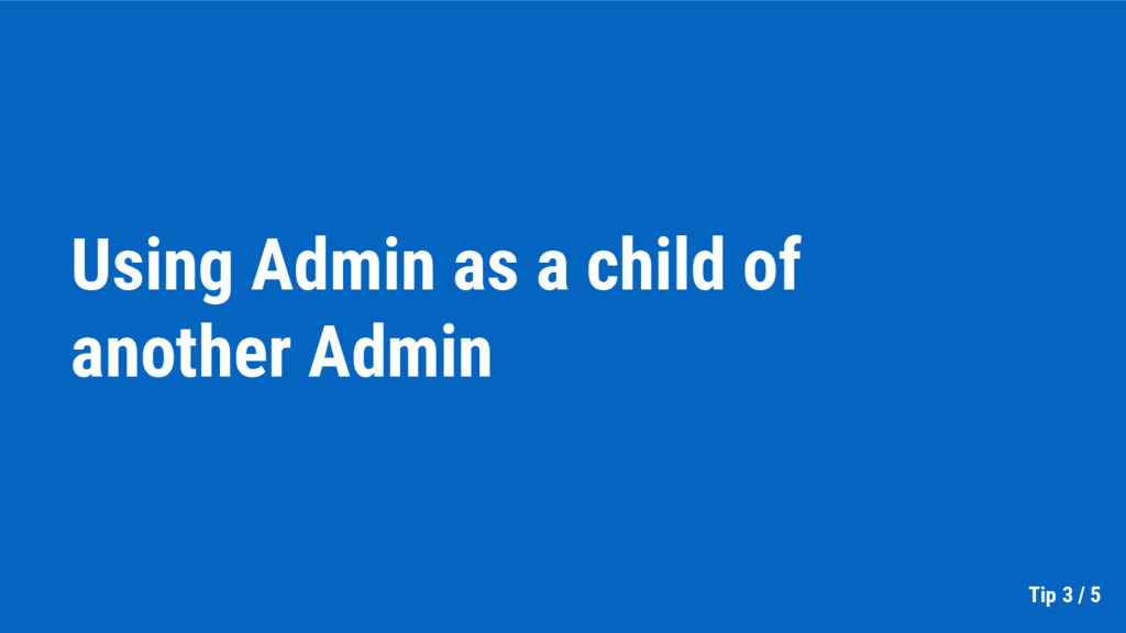 Using Admin as a child of another Admin Tip 3 /...