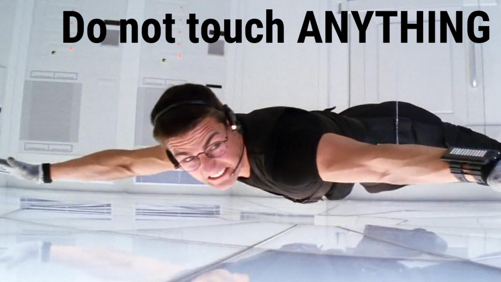 Do not touch ANYTHING