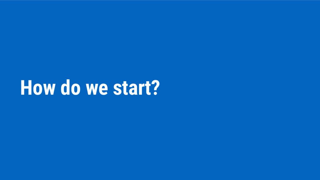 How do we start?