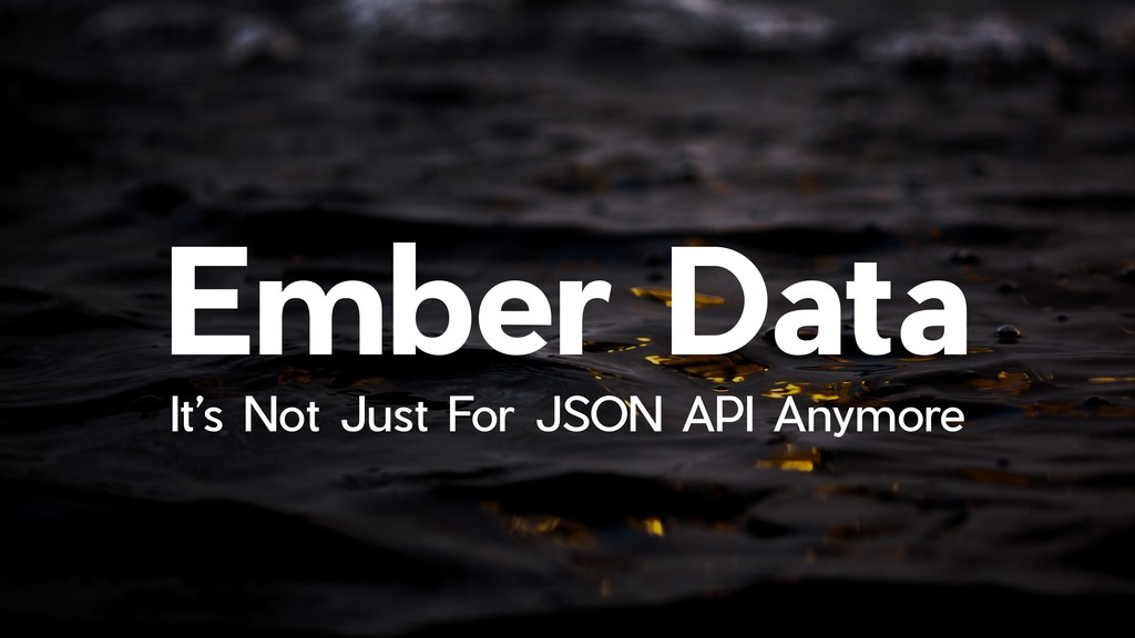 !1 Ember Data It's Not Just For JSON API Anymore