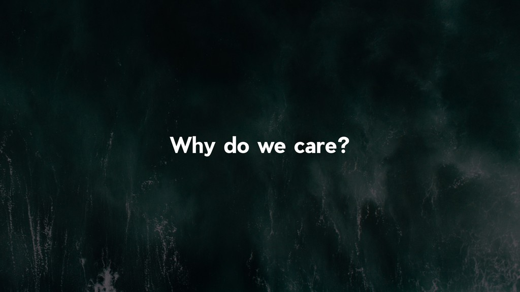 !5 Why do we care?