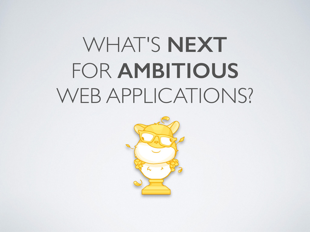 WHAT'S NEXT FOR AMBITIOUS WEB APPLICATIONS?