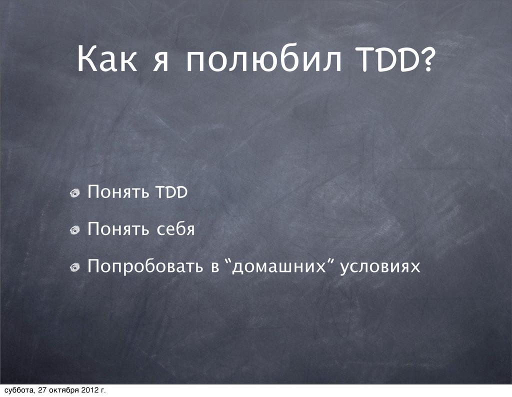 Как я полюбил TDD? Понять TDD Понять себя Попро...