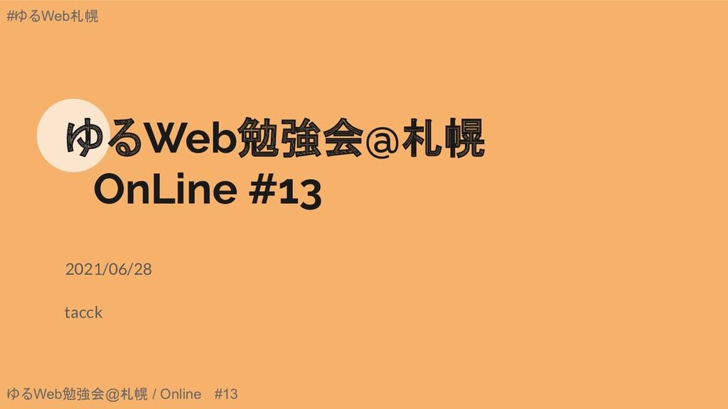 ゆるWeb勉強会@札幌 / Online #13 #ゆるWeb札幌 ゆるWeb勉強会@札幌  ...