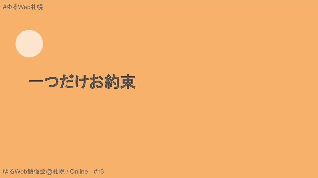ゆるWeb勉強会@札幌 / Online #13 #ゆるWeb札幌 一つだけお約束