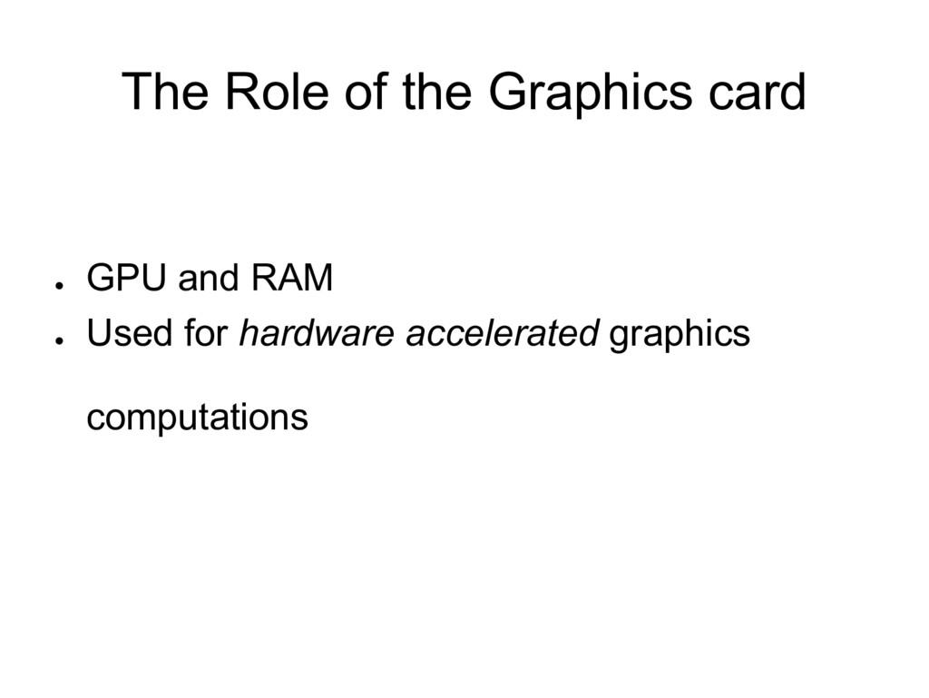 The Role of the Graphics card ● GPU and RAM ● U...