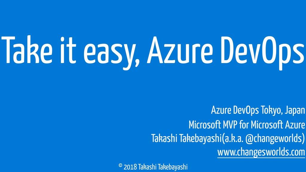 © 2018 Takashi Takebayashi Take it easy, Azure ...