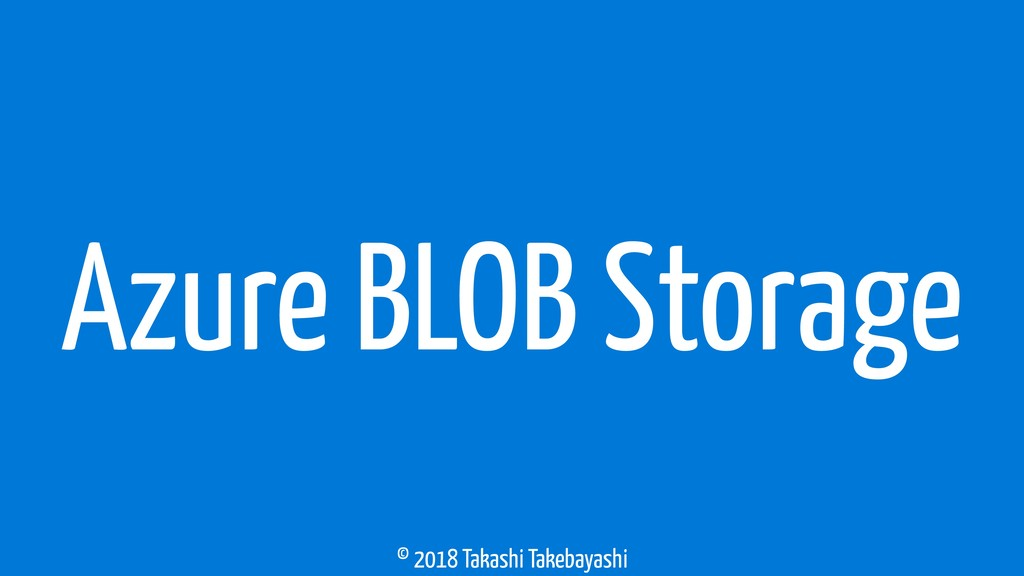 © 2018 Takashi Takebayashi Azure BLOB Storage