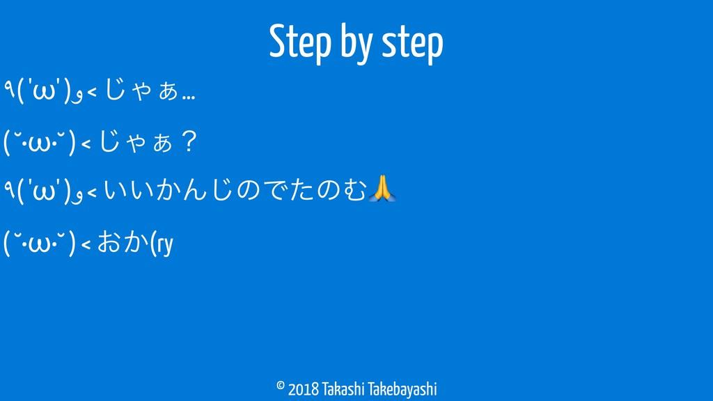 © 2018 Takashi Takebayashi ٩( 'ω' )و < ͡Ό͊… ( ˘...
