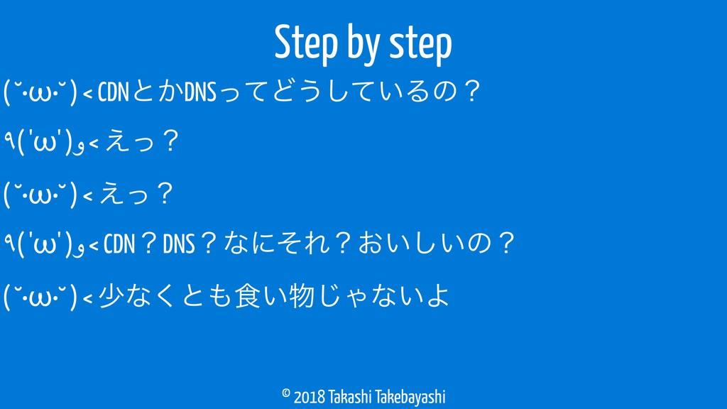 © 2018 Takashi Takebayashi ( ˘•ω•˘ ) < CDNͱ͔DNS...