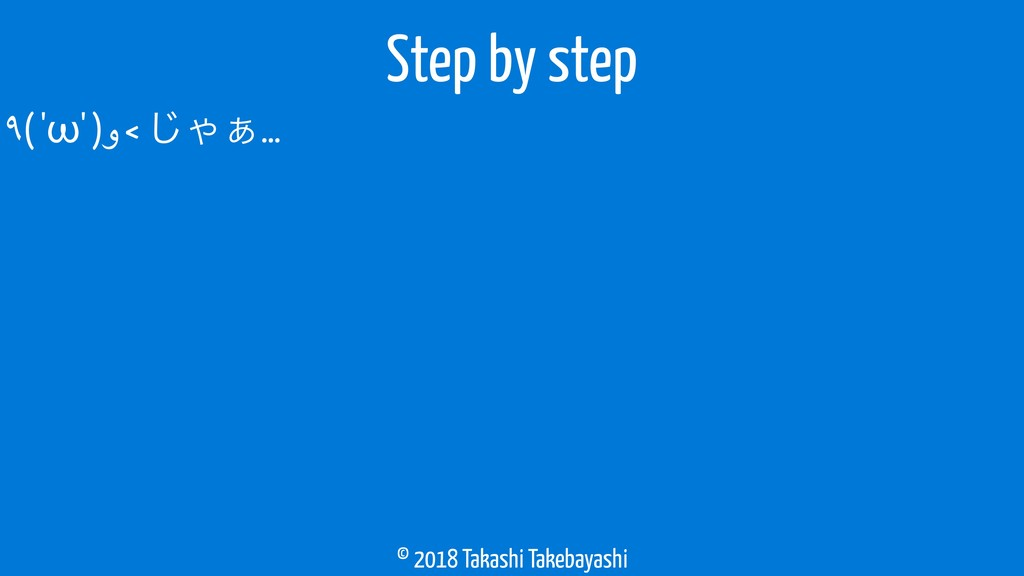© 2018 Takashi Takebayashi ٩( 'ω' )و < ͡Ό͊… Ste...
