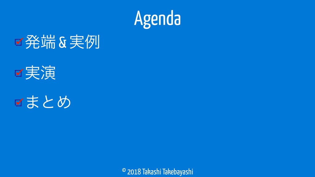 © 2018 Takashi Takebayashi ൃ & ࣮ྫ ࣮ԋ ·ͱΊ Agenda
