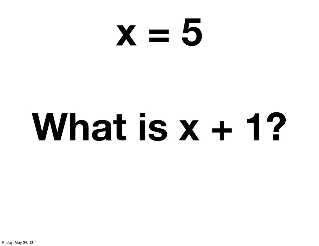 x = 5 What is x + 1? Friday, May 24, 13