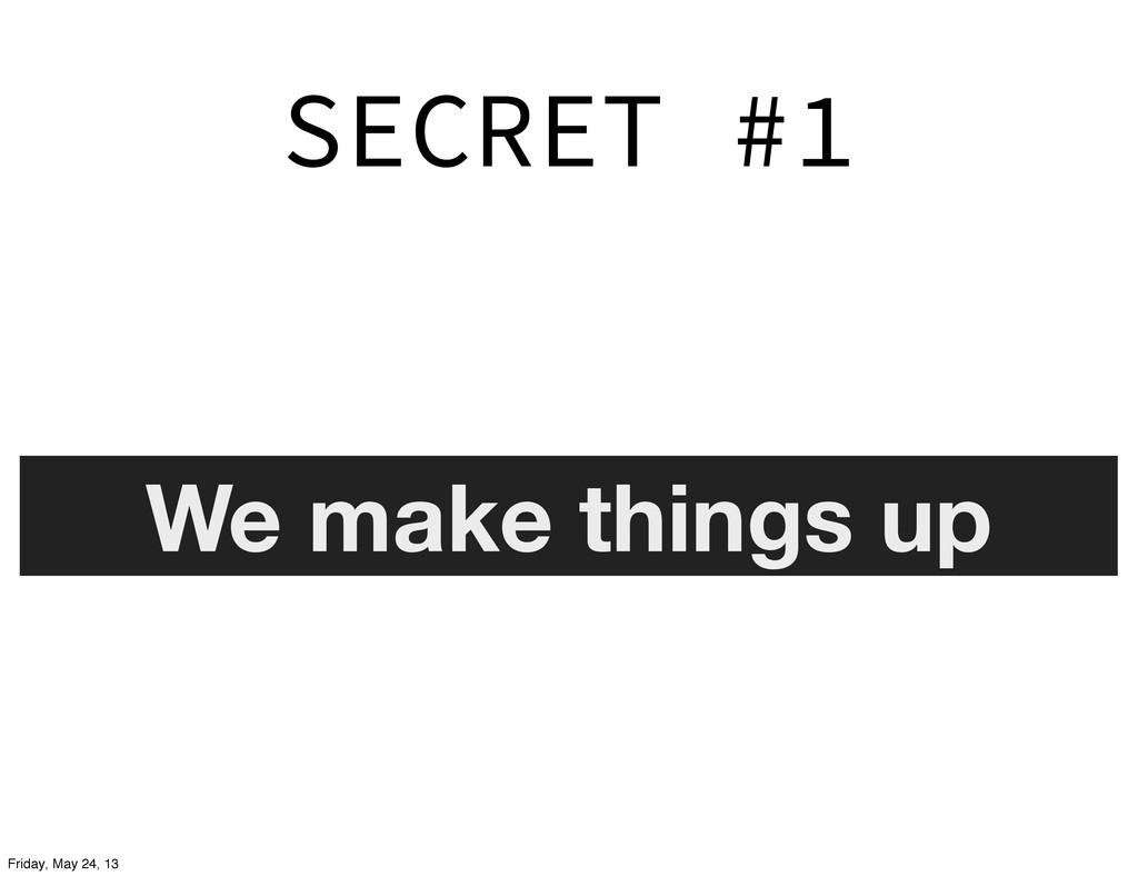 SECRET #1 We make things up Friday, May 24, 13