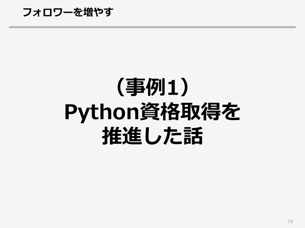 73 (事例1) Python資格取得を 推進した話 フォロワーを増やす