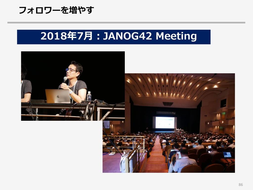 86 2018年7月:JANOG42 Meeting フォロワーを増やす