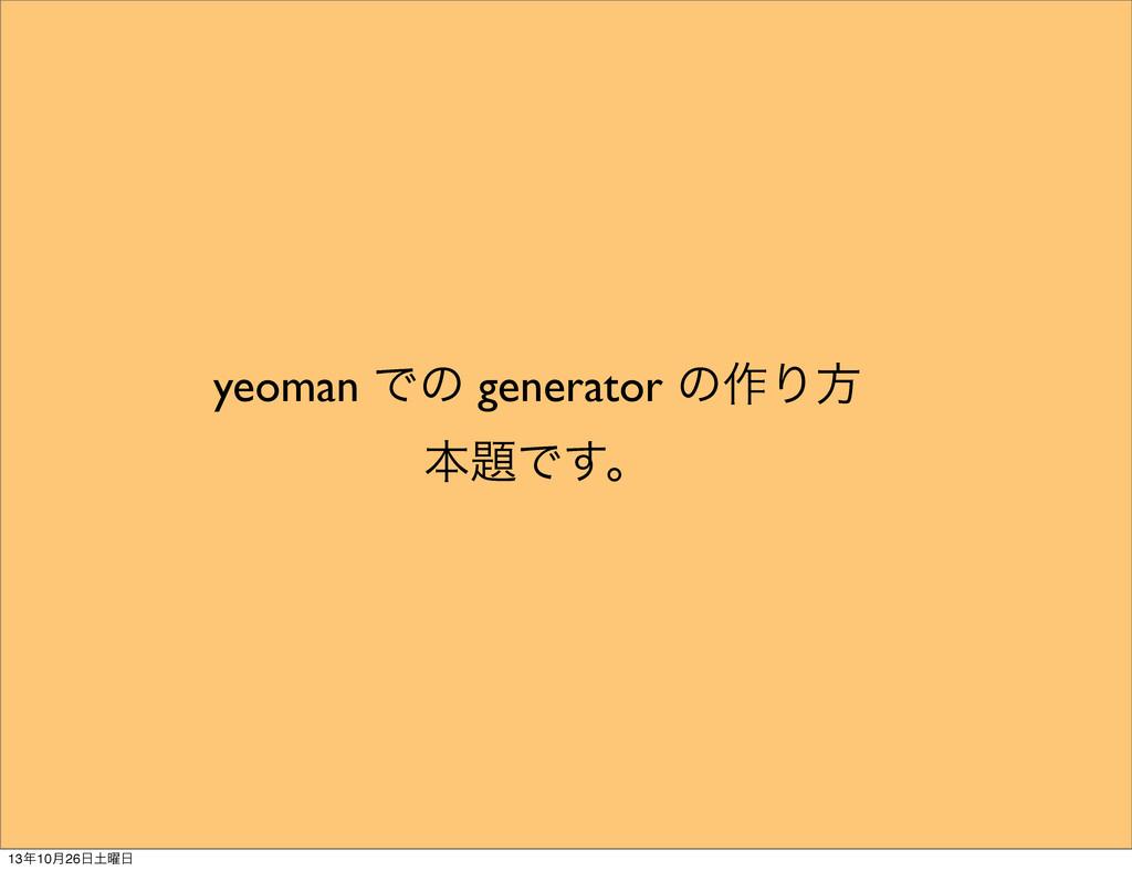 yeoman Ͱͷ generator ͷ࡞Γํ ຊͰ͢ɻ 1310݄26༵