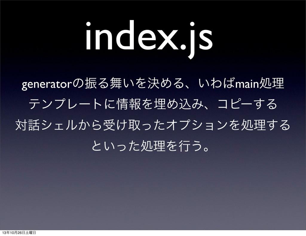 index.js generatorͷৼΔ͍ΛܾΊΔɺ͍Θmainॲཧ ςϯϓϨʔτʹใ...