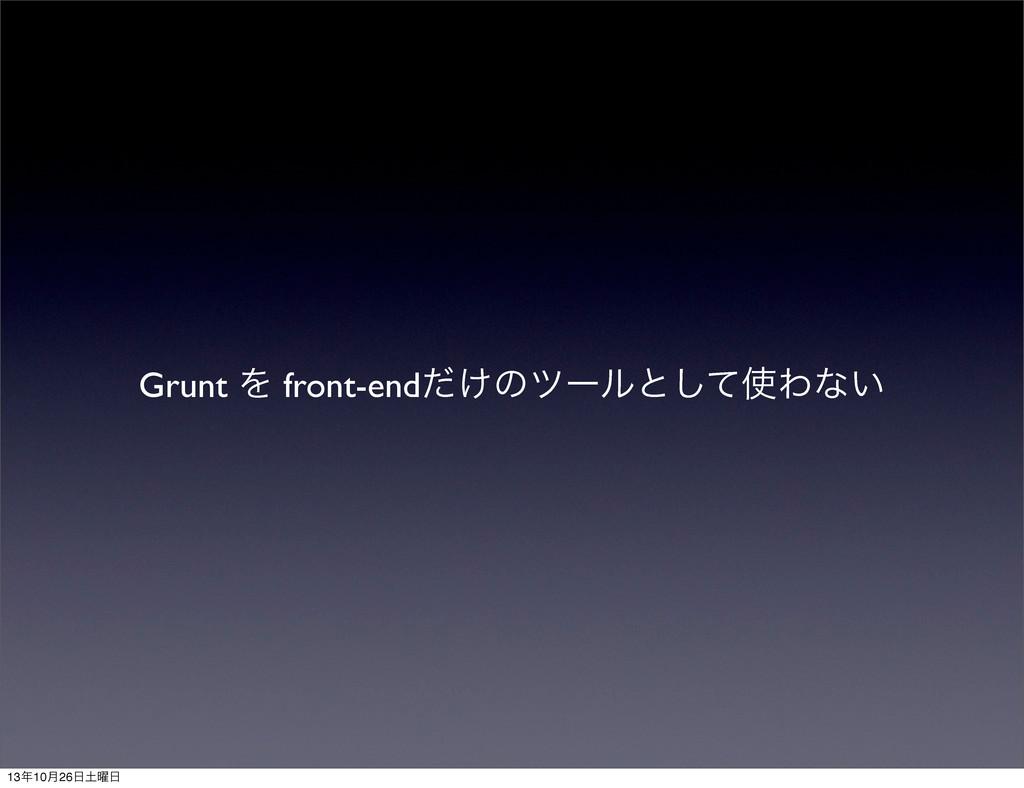 Grunt Λ front-end͚ͩͷπʔϧͱͯ͠Θͳ͍ 1310݄26༵