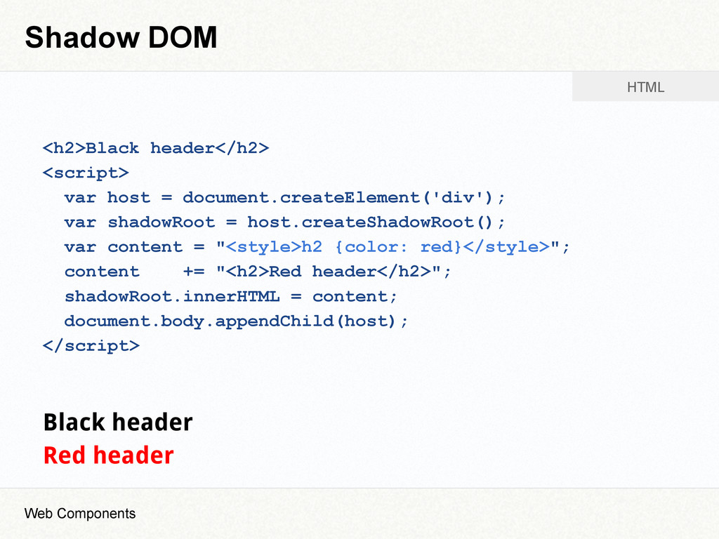 Shadow DOM <h2>Black header</h2> <script> var h...