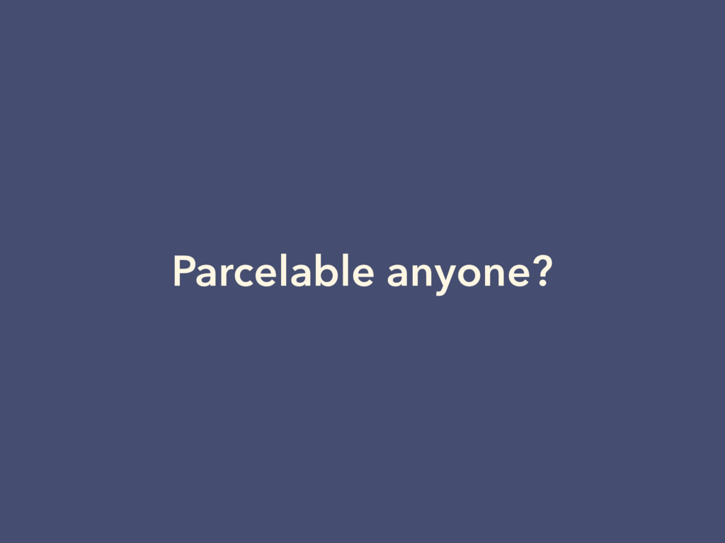 Parcelable anyone?