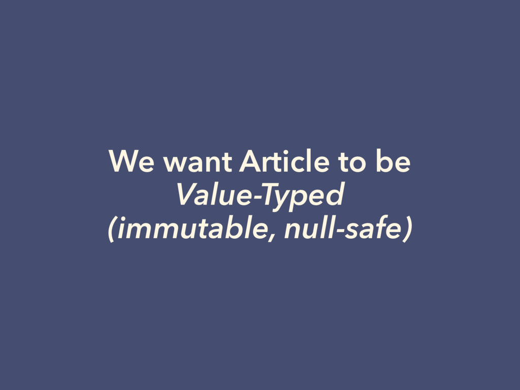 We want Article to be Value-Typed (immutable, n...