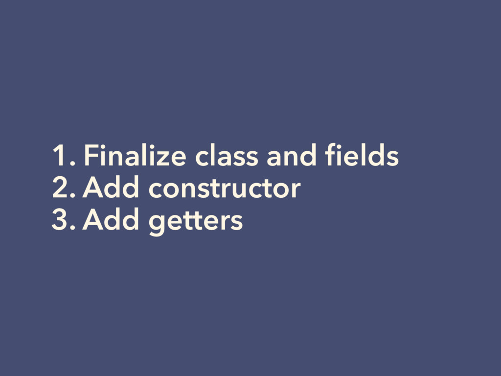 1. Finalize class and fields 2. Add constructor ...