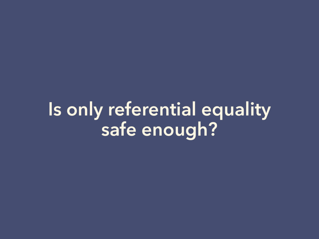 Is only referential equality safe enough?