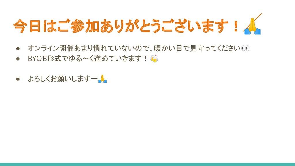 今日はご参加ありがとうございます! ● オンライン開催あまり慣れていないので、暖かい目で見守っ...