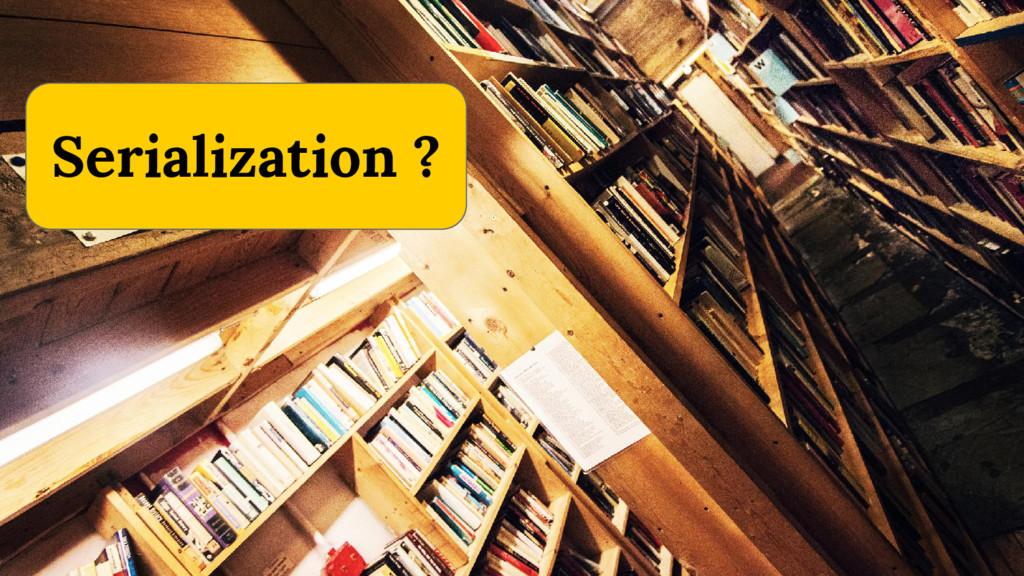 3 Serialization ?