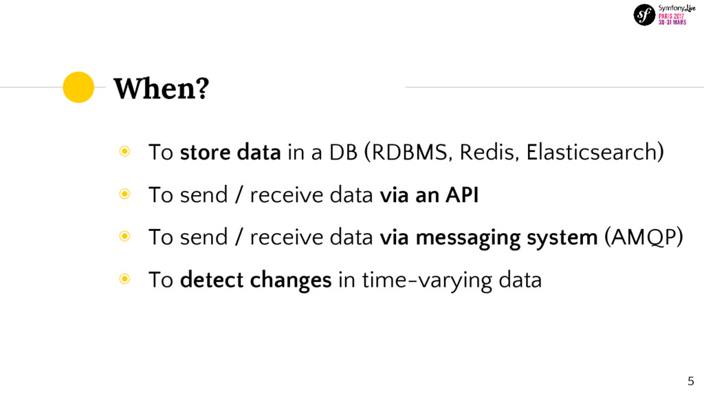 When? ◉ To store data in a DB (RDBMS, Redis, El...