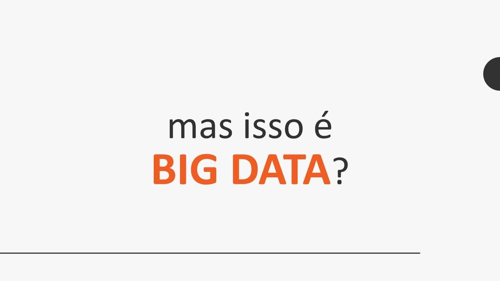 mas isso é BIG DATA?