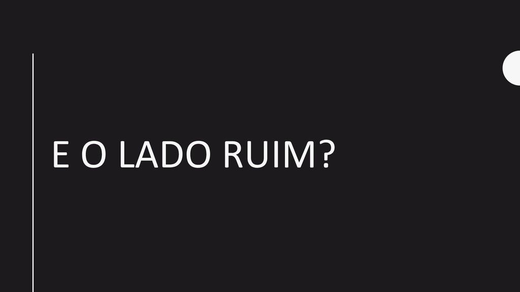 E O LADO RUIM?