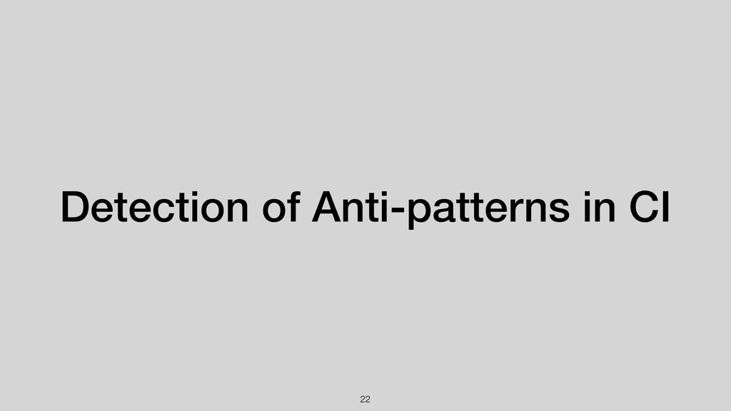 !22 Detection of Anti-patterns in CI
