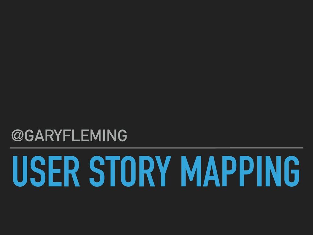 USER STORY MAPPING @GARYFLEMING
