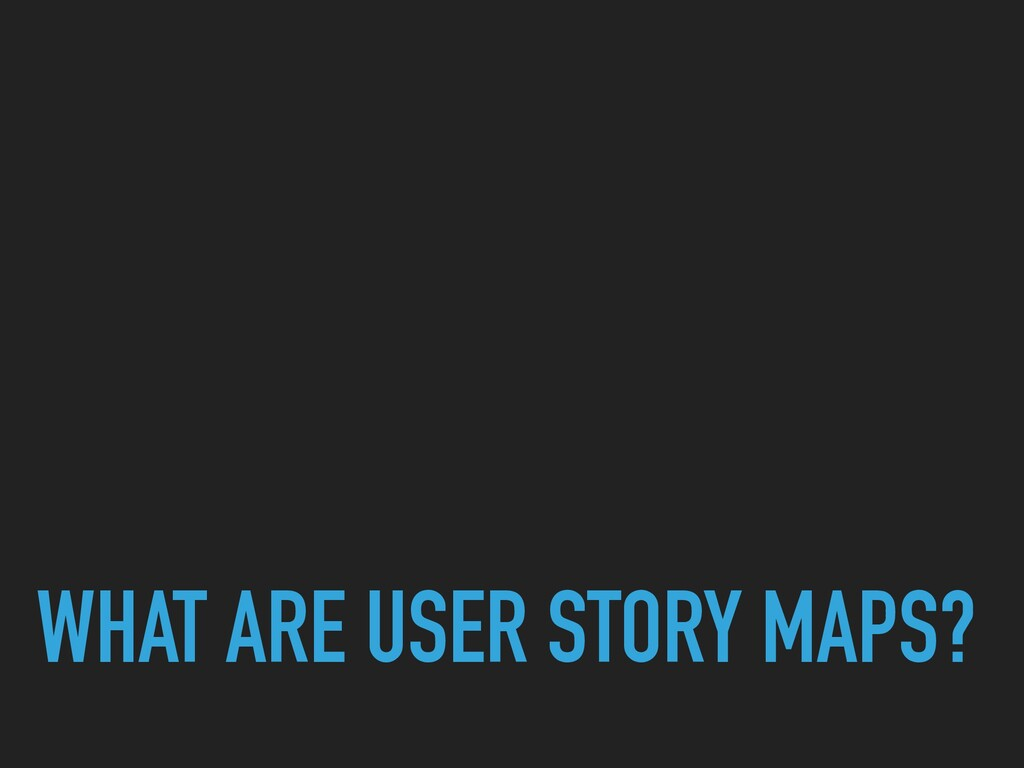 WHAT ARE USER STORY MAPS?