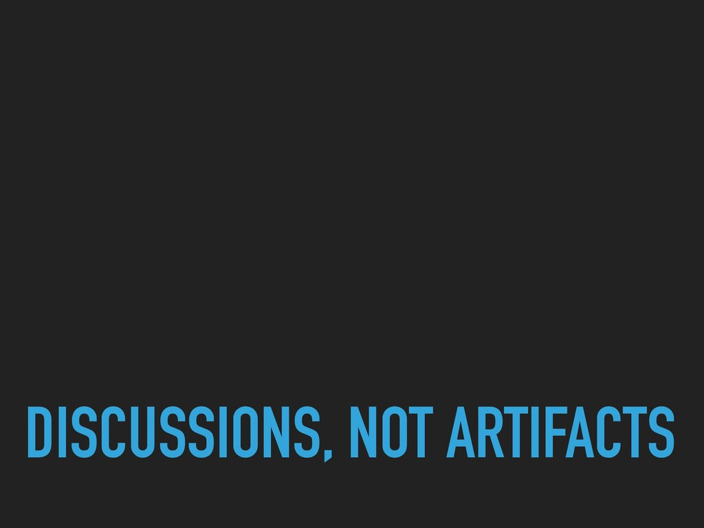 DISCUSSIONS, NOT ARTIFACTS