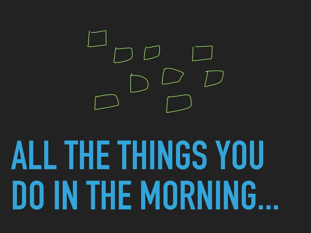 ALL THE THINGS YOU DO IN THE MORNING...