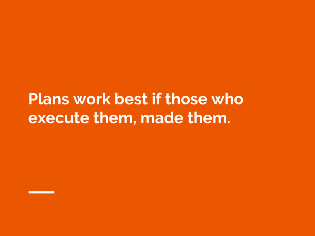 Plans work best if those who execute them, made...
