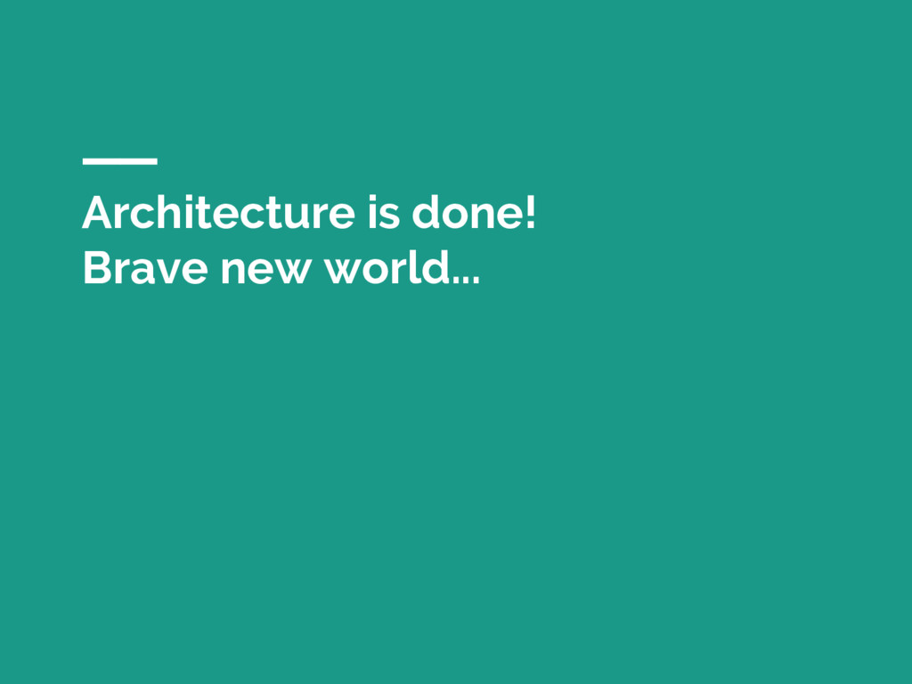 Architecture is done! Brave new world...