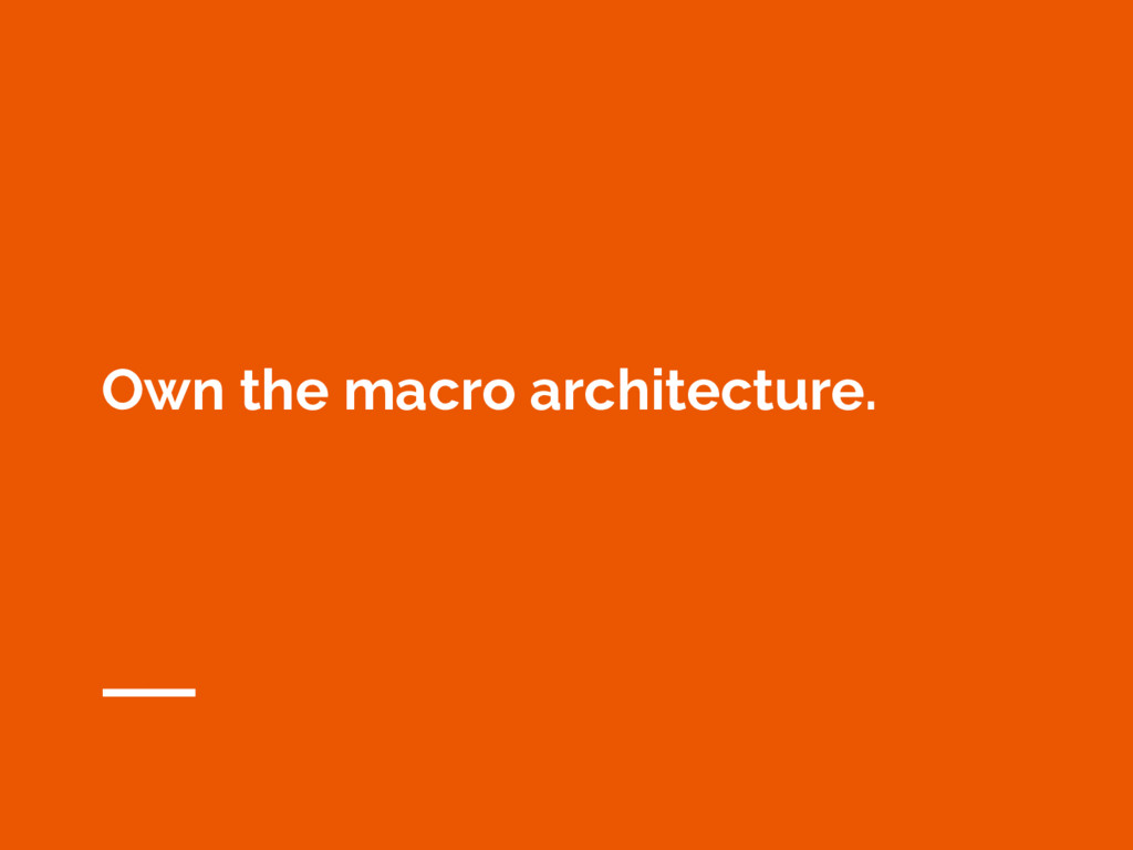 Own the macro architecture.