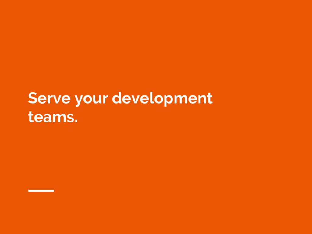 Serve your development teams.