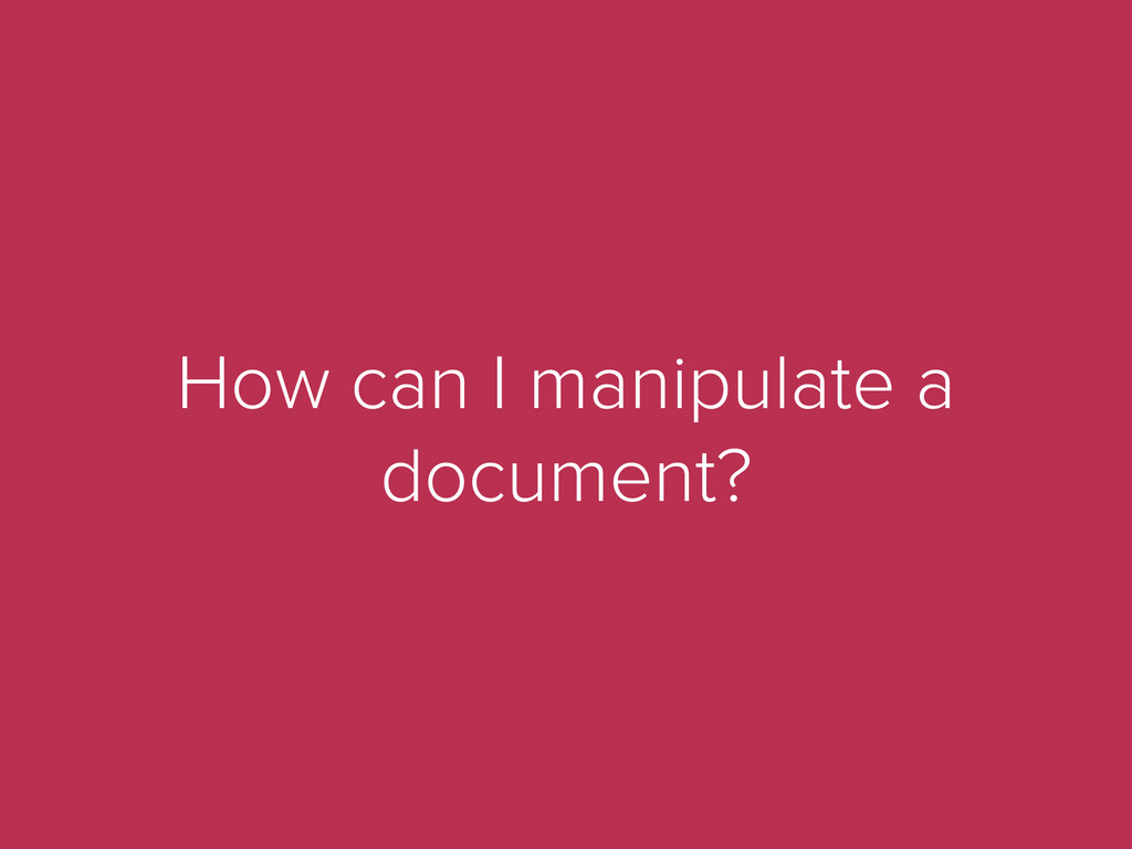 How can I manipulate a document?