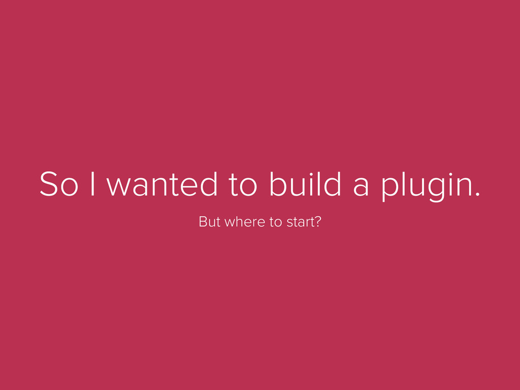 So I wanted to build a plugin. But where to sta...