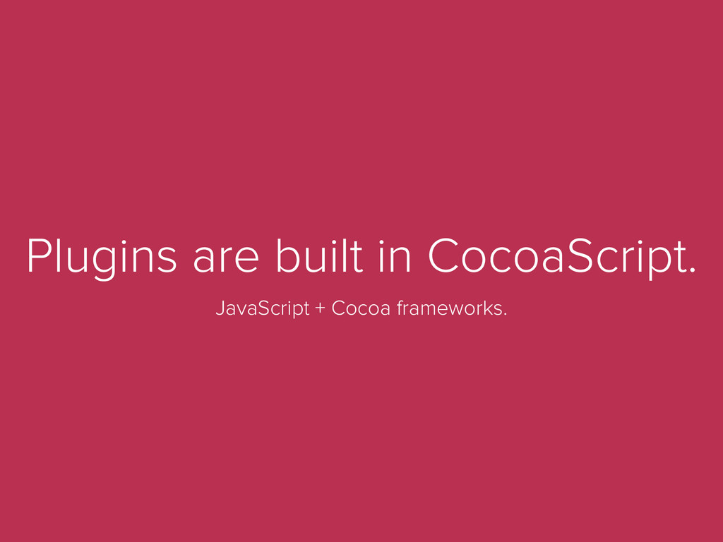 Plugins are built in CocoaScript. JavaScript + ...